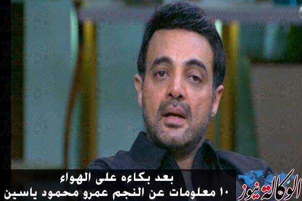 بعد بكاءه على الهواء 10 معلومات عن النجم عمرو محمود ياسين الوكالة نيوز